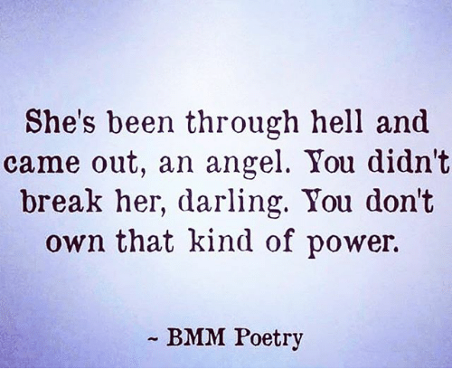 Memes, Angel, and Break: She's been through hell and  came out, an angel. You didn't  break her, darling. You dont  own that kind of power.  BMM Poetry