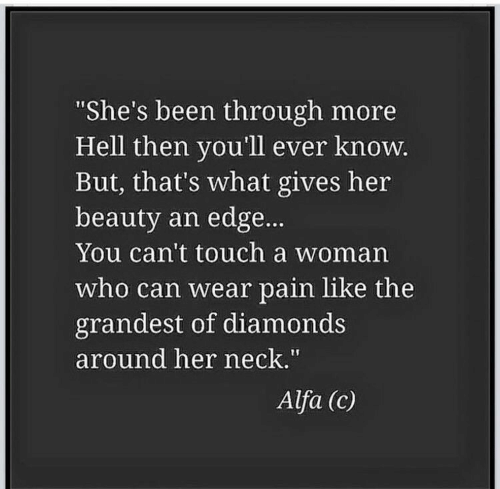 """diamonds: She's been through more  Hell then you'll ever knoW  But, that's what gives her  beauty an edge...  You can't touch a woman  who can wear pain like the  grandest of diamonds  around her neck.""""  Alfa (c)"""