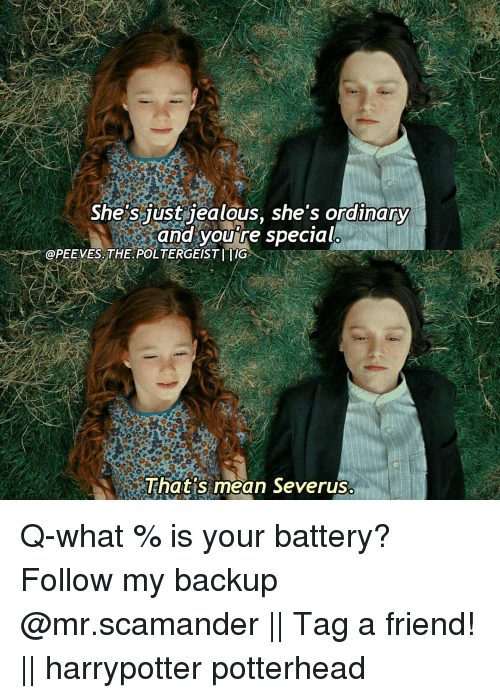 Memes, 🤖, and Poltergeist: She's just jealous, she's ordinary  and you're special  @PEEVES THE POLTERGEIST IIIG  That's mean Severus. Q-what % is your battery? Follow my backup @mr.scamander || Tag a friend! || harrypotter potterhead