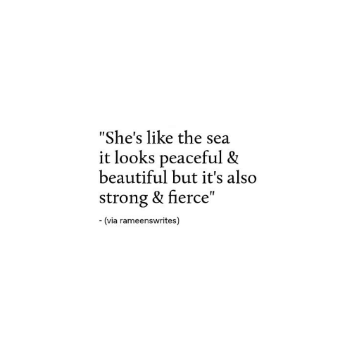 """Beautiful, Strong, and Via: """"She's like the sea  it looks peaceful &  beautiful but it's also  strong & fierce""""  (via rameenswrites)"""