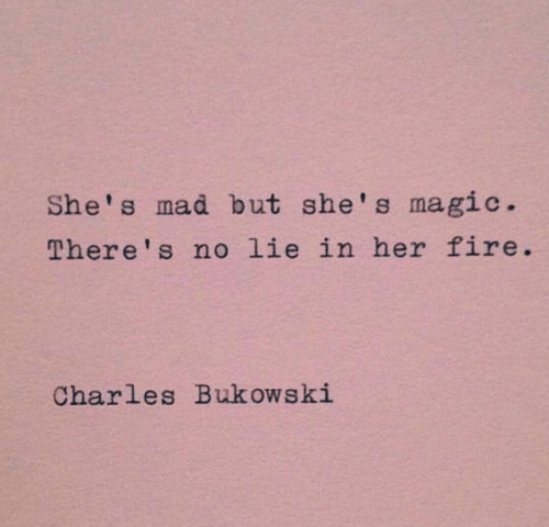 No Lie: She's mad but she's magic.  There' s no lie in her fire  Charles Bukowski
