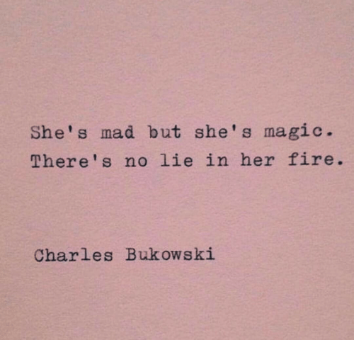 No Lie: She's mad but she's magic  There's no lie in her fire  Charles Bukowski