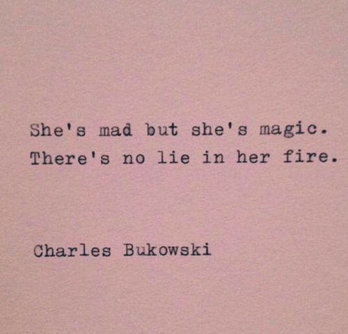 Fire, Magic, and Mad: She's mad but she's magic.  There's no lie in her fire  Charles Bukowski