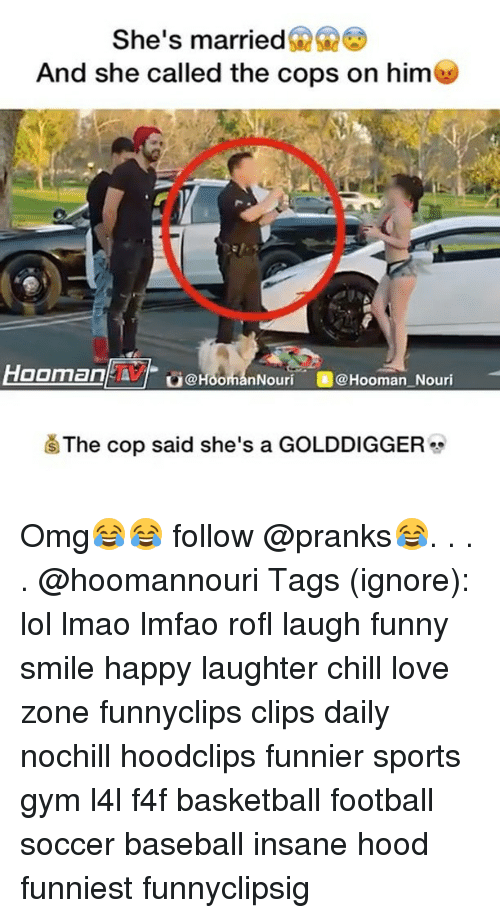 Hoomans: She's married  And she called the cops on him  OOrman  nNouri @Hooman Nouri  The cop said she's a GOLDDIGGER Omg😂😂 follow @pranks😂. . . . @hoomannouri Tags (ignore): lol lmao lmfao rofl laugh funny smile happy laughter chill love zone funnyclips clips daily nochill hoodclips funnier sports gym l4l f4f basketball football soccer baseball insane hood funniest funnyclipsig