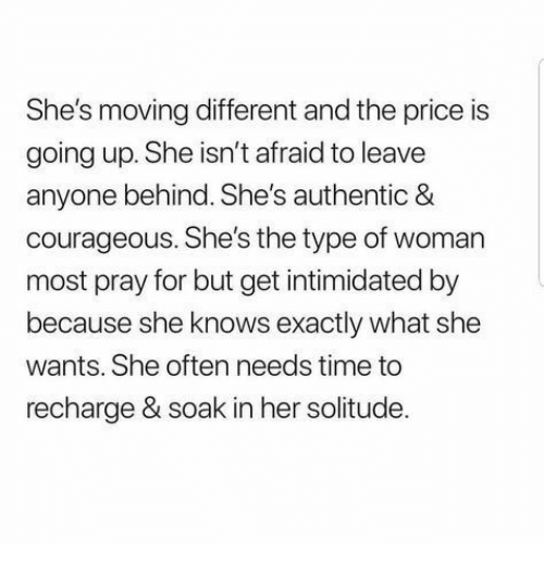 She Knows, Time, and Courageous: She's moving different and the price is  going up. She isn't afraid to leave  anyone behind. She's authentic &  courageous. She's the type of woman  most pray for but get intimidated by  because she knows exactly what she  wants. She often needs time to  recharge & soak in her solitude.