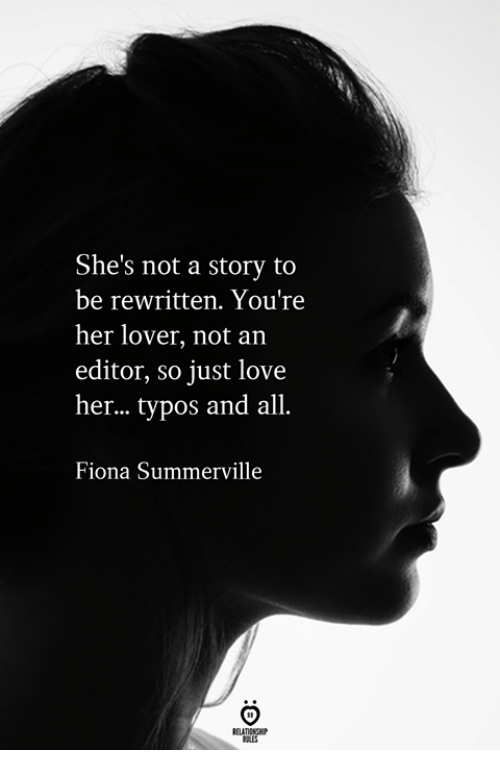 Love, Her, and Editor: She's not a story to  be rewritten. You're  her lover, not an  editor, so just love  her... typos and all.  Fiona Summerville
