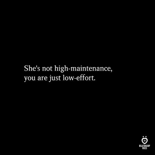 You, Relationship, and High: She's not high-maintenance,  you are just low-effort.  RELATIONSHIP  RULES  :C