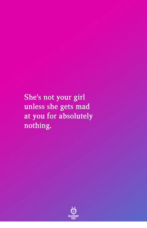 Girl, Your Girl, and Mad: She's not your girl  unless she gets mad  at you for absolutely  nothing.  RELATIONGP  LES