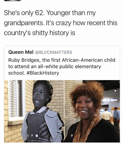 Memes, Elementary, and 🤖: She's only 62. Younger than my  grandparents. It's crazy how recent this  country's shitty history is  Queen Mel  @BLVCKMATTERS  Ruby Bridges, the first African-American child  to attend an all-white public elementary  school. #Black History
