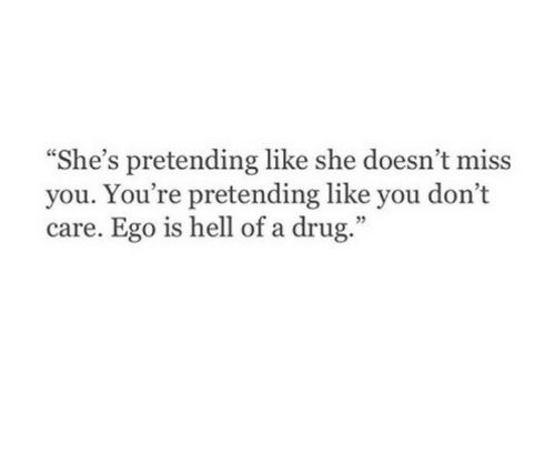 "Hell Of A: ""She's pretending like she doesn't miss  you. You're pretending like you don't  care. Ego is hell of a drug.""  35"