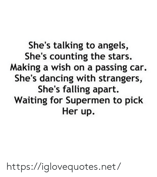 Dancing, Angels, and Stars: She's talking to angels,  She's counting the stars.  Making a wish on a passing car.  She's dancing with strangers,  She's falling apart.  Waiting for Supermen to pick  Her up. https://iglovequotes.net/