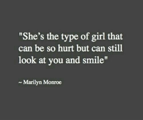 "Girl, Marilyn Monroe, and Smile: ""She's the type of girl that  can be so hurt but can still  look at you and smile""  Marilyn Monroe"