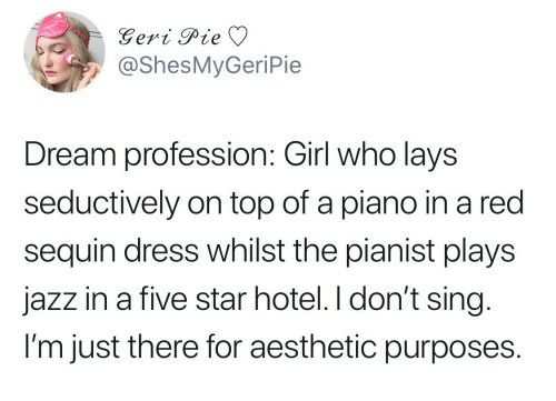 Lay's, Aesthetic, and Dress: @ShesMyGeriPie  Dream profession: Girl who lays  seductively on top of a piano in a red  sequin dress whilst the pianist plays  jazz in a five star hotel. I don't sing  l'm just there for aesthetic purposes