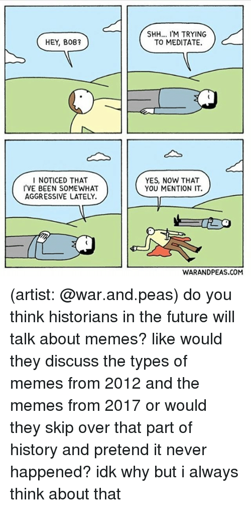 Future, Memes, and History: SHH... IM TRYING  TO MEDITATE.  HEY, B08?  I NOTICED THAT  'VE BEEN SOMEWHAT  AGGRESSIVE LATELY.  YES, NOW THAT  YOU MENTION IT.  WARANDPEAS.COM (artist: @war.and.peas) do you think historians in the future will talk about memes? like would they discuss the types of memes from 2012 and the memes from 2017 or would they skip over that part of history and pretend it never happened? idk why but i always think about that