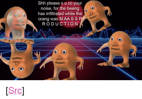 "Maa: Shh please s u cc your  noise, for the beeng  has infiltrated while the  orang was MAA SSP  RODUCTION <p>[<a href=""https://www.reddit.com/r/surrealmemes/comments/8ax7q5/ss_s_hh/"">Src</a>]</p>"