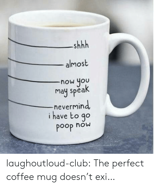 Club, Poop, and Tumblr: shhh  almost  now you  may spea  -nevermin  i have to go  Poop now laughoutloud-club:  The perfect coffee mug doesn't exi…