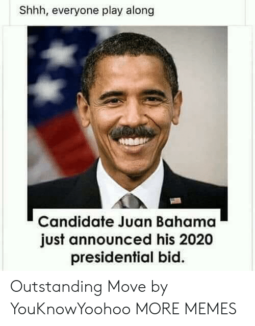 Dank, Memes, and Target: Shhh, everyone play along  Candidate Juan Bahama  just announced his 2020  presidential bid. Outstanding Move by YouKnowYoohoo MORE MEMES