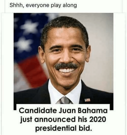 Play, Juan, and Just: Shhh, everyone play along  Candidate Juan Bahama  just announced his 2020  presidential bid