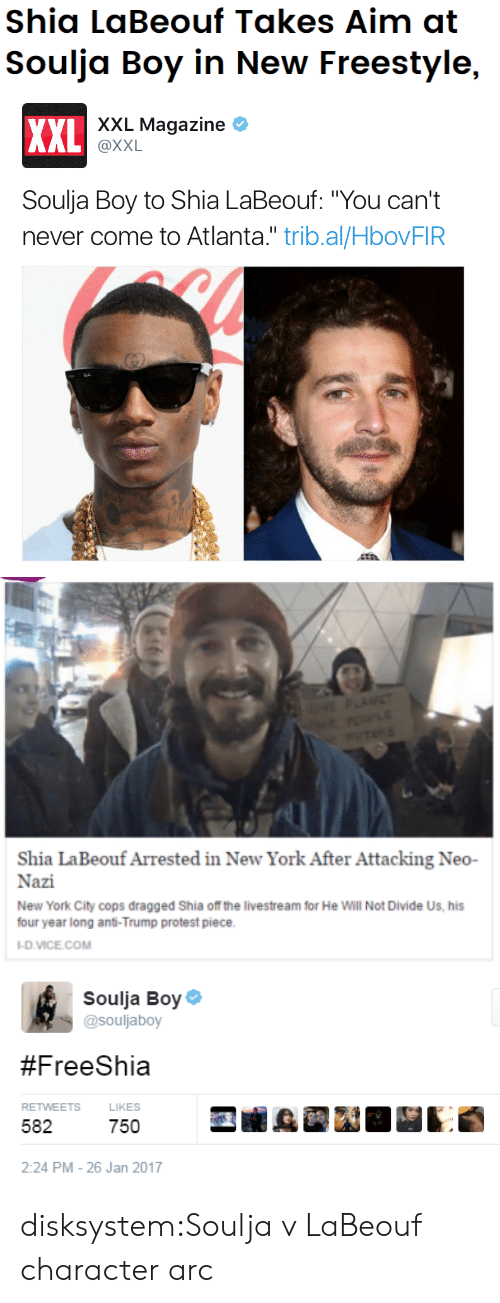 "York City: Shia LaBeouf Takes Aim at  Soulja Boy in New Freestyle,   xXL Magazine  XXL  @XXL  Soulja Boy to Shia LaBeouf: ""You can't  never come to Atlanta."" trib.al/HbovFIR   VE PLANET  TE  Shia LaBeouf Arrested in New York After Attacking Neo-  Nazi  New York City cops dragged Shia of the livestream for He Will Not Divide Us, his  four year long anti-Trump protest piece  -D.VICE.COM   Soulja Boy  @souljaboy  #FreeShia  RETWEETS  LIKES  582  750  2:24 PM - 26 Jan 2017 disksystem:Soulja v LaBeouf character arc"