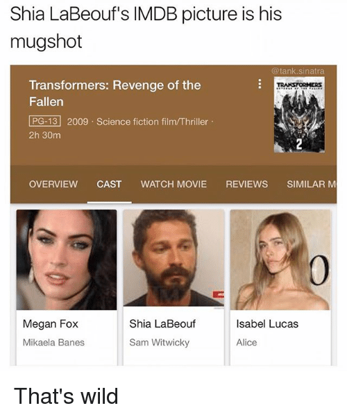Funny, Megan, and Revenge: Shia LaBeouf's IMDB picture is his  mugshot  @tank.sinatra  Transformers: Revenge of the  Fallen  PG-13 2009 Science fiction film/Thriller  2h 30m  RANSTORMERs  OVERVIEW CAST WATCH MOVIE REVIEWS SIMILAR M  0  Megan Fox  Shia LaBeouf  Isabel Lucas  Mikaela Banes  Sam Witwicky  Alice That's wild
