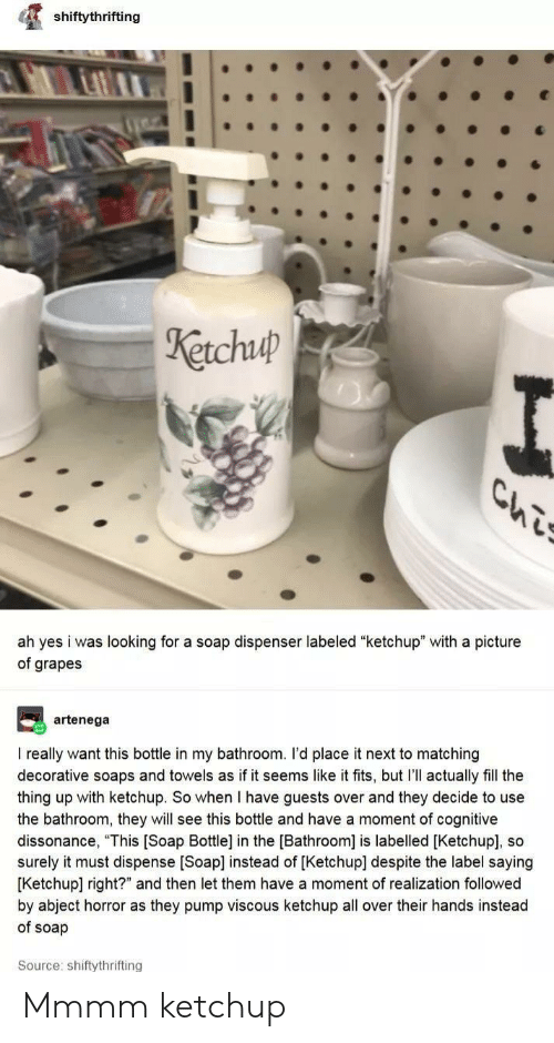 "A Picture, The Thing, and Soap: shiftythrifting  Ketchuup  Ls  ah yes i was looking for a soap dispenser labeled ""ketchup"" with a picture  of grapes  artenega  I really want this bottle in my bathroom. I'd place it next to matching  decorative soaps and towels as if it seems like it fits, but I'll actually fill the  thing up with ketchup. So when I have guests over and they decide to use  the bathroom, they will see this bottle and have a moment of cognitive  dissonance, ""This [Soap Bottle] in the [Bathroom] is labelled [Ketchup], so  surely it must dispense [Soap] instead of [Ketchup] despite the label saying  [Ketchup] right?"" and then let them have a moment of realization followed  by abject horror as they pump viscous ketchup all over their hands instead  of soap  Source: shiftythrifting Mmmm ketchup"