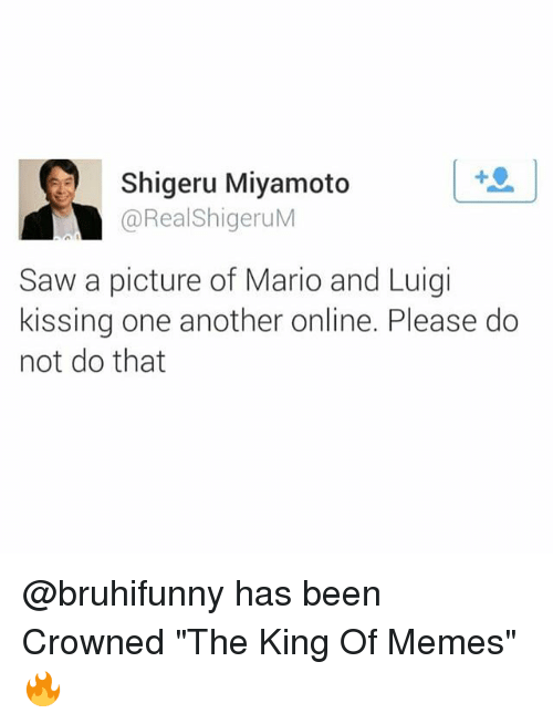 """Memes, Saw, and Mario: Shigeru Miyamoto  @RealShigeruM  Saw a picture of Mario and Luigi  kissing one another online. Please do  not do that @bruhifunny has been Crowned """"The King Of Memes"""" 🔥"""