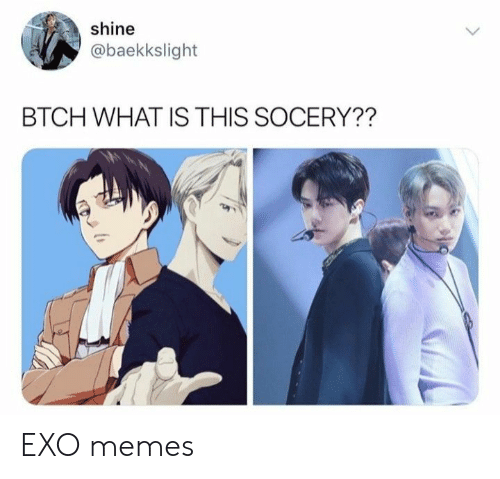 Memes, What Is, and Exo: shine  @baekkslight  BTCH WHAT IS THIS SOCERY?? EXO memes