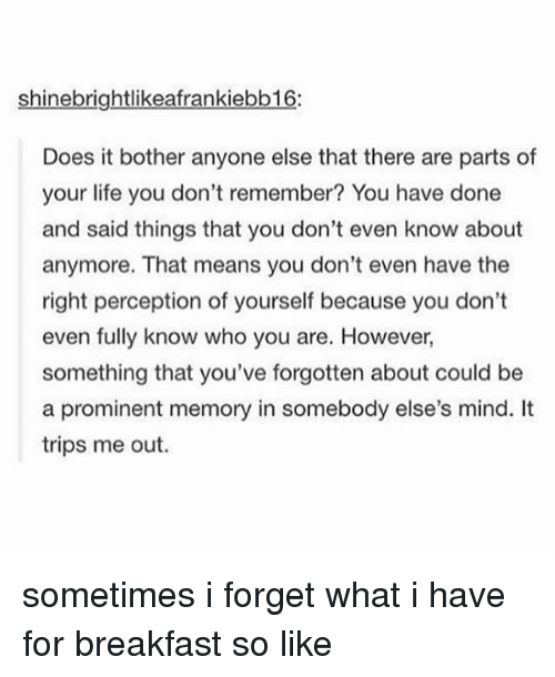 Tumblr, Forgeted, and Who You Are: shinebrightlikeafrankiebb16:  Does it bother anyone else that there are parts of  your life you don't remember? You have done  and said things that you don't even know about  anymore. That means you don't even have the  right perception of yourself because you don't  even fully know who you are. However,  something that you've forgotten about could be  a prominent memory in somebody else's mind. It  trips me out. sometimes i forget what i have for breakfast so like