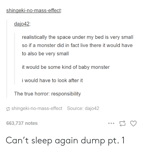 Monster, True, and Live: shingeki-no-mass-effect:  dajo42  realistically the space under my bed is very small  so if a monster did in fact live there it would have  to also be very small  i would have to look after it  The true horror: responsibility  shingeki-no-mass-effect Source: dajo42  663,737 notes Can't sleep again dump pt. 1