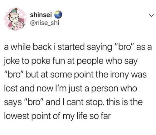 """poke: shinsel  @nise_shi  a while back i started saying """"bro"""" as a  joke to poke fun at people who say  """"bro"""" but at some point the irony was  lost and now I'm just a person who  says """"bro"""" and I cant stop. this is the  lowest point of my life so far"""