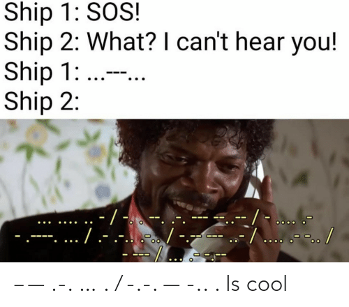 hear: Ship 1: SOS!  Ship 2: What? I can't hear you!  Ship 1: ...  Ship 2:  -/ -  --/... .-.. /  ./.-  .-...-. – — .-. … . / -.-. — -.. . Is cool
