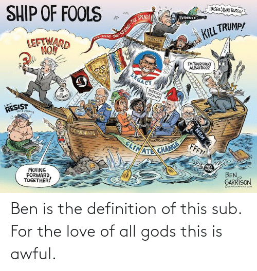 Mueller: SHIP OF FOOLS  RUSSIA'AWK! RUSSIA!  SPEND TAX  TAX-  SPEND  EVIDENCE  KILL TRUMP!  TAX SPEMD  MUELLER  LEFTWARD  IM YOUR LUCKY  ALBATROSS!  LEGACY  IMPEACH  TRUMP!  NO  REFUND  FCAN  RESIST  DENE JERRYs  DEMOCRMTS  FFFT!  SLIMATE CHANGE  FAKE  NEWS  MOVING  FORWARD  TOGETHER!  BEN  GARRISON  OGAROGRAPHICS.COM  MSM  TGBTQI Ben is the definition of this sub. For the love of all gods this is awful.
