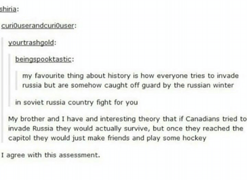 in soviet russia: shiria:  curiouserandcuriouser:  your trash gold:  beingspooktastic:  my favourite thing about history is how everyone tries to invade  russia but are somehow caught off guard by the russian winter  in soviet russia country fight for you  My brother and I have and interesting theory that if Canadians tried to  invade Russia they would actually survive, but once they reached the  capitol they would just make friends and play some hockey  I agree with this assessment.