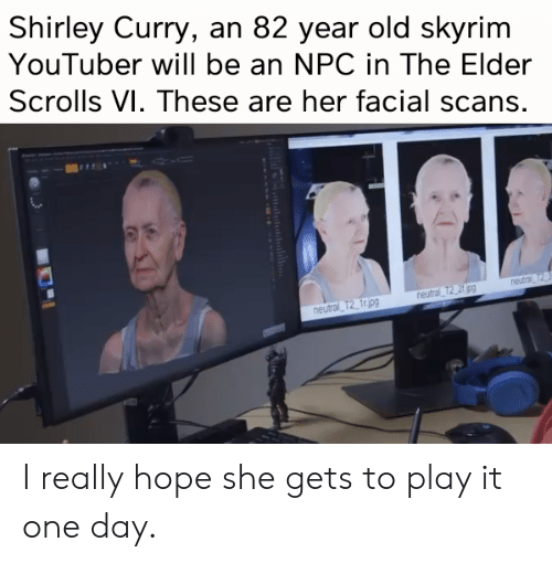 Skyrim, Old, and Hope: Shirley Curry, an 82 year old skyrim  YouTuber will be an NPC in The Elder  Scrolls VI. These are her facial scans  neutral T  neutral T2_ fr ipg I really hope she gets to play it one day.