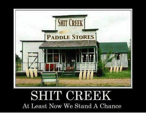 Paddling: SHIT CREEK  I PADDLE STORES  SHIT CREEK  At Least Now We Stand A Chance