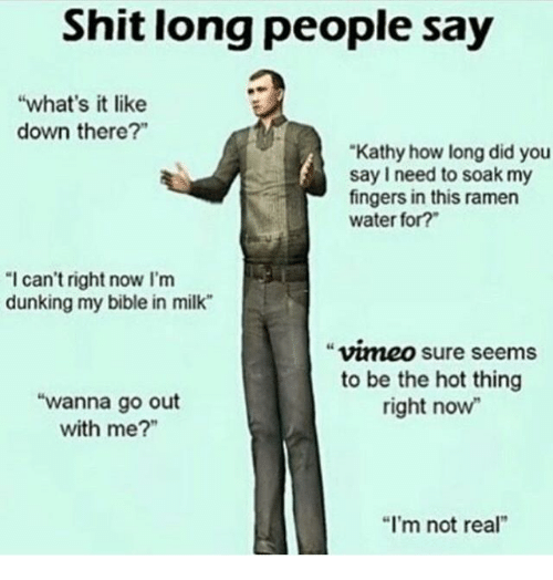 """Wanna Go Out: Shit long people say  """"what's it like  down there?""""  Kathy how long did you  say I need to soak my  fingers in this ramen  water for?  I can't right now I'm  dunking my bible in milk  vmeo sure seems  to be the hot thing  right now  """"wanna go out  with me?""""  """"I'm not real"""""""