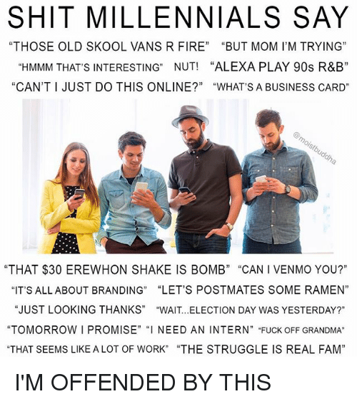 "branding: SHIT MILLENNIALS SAY  ""THOSE OLD SKOOL VANS R FIRE"" ""BUT MOM I'M TRYING""  ""HMMM THAT'S INTERESTING"" NUT! ""ALEXA PLAY 90s R&B""  ""CAN'T I JUST DO THIS ONLINE?"" ""WHATS A BUSINESS CARD""  ""THAT $30 EREWHON SHAKE IS BOMB"" ""CAN I VENMO YOU?""  ""IT'S ALLABOUT BRANDING"" ""LET'S POSTMATES SOME RAMEN""  ""JUST LOOKING THANKS"" ""WAIT.. .ELECTION DAY WAS YESTERDAY?""  ""TOMORROW I PROMISE"" ""I NEED AN INTERN"" ""FUCK OFF GRANDMA""  THAT SEEMS LIKE ALOT OF WORK"" ""THE STRUGGLE IS REAL FAM""  13 I I'M OFFENDED BY THIS"