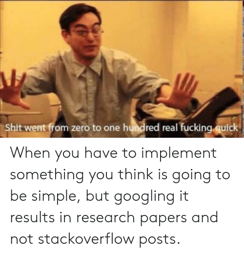 Hundred: Shit went from zero to one hundred real fucking quick When you have to implement something you think is going to be simple, but googling it results in research papers and not stackoverflow posts.