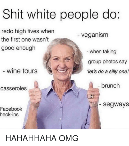 Facebook, Omg, and Shit: Shit white people do:  redo high fives when  the first one wasn't  good enough  veganism  when taking  group photos say  'let's do a silly one!  wine tours  ,  brunch  casseroles  segways  Facebook  heck-ins HAHAHHAHA OMG