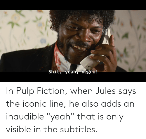 """Pulp Fiction, Shit, and Yeah: Shit, yeahnegro! In Pulp Fiction, when Jules says the iconic line, he also adds an inaudible """"yeah"""" that is only visible in the subtitles."""
