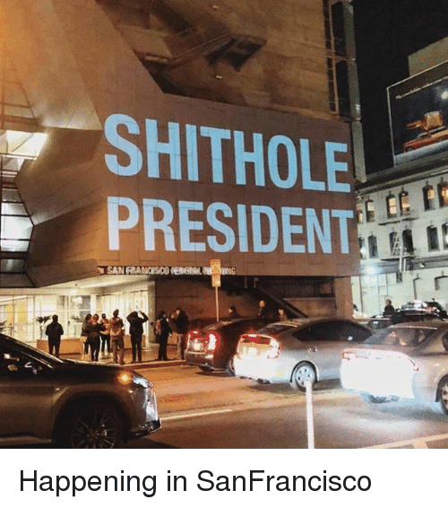 Memes, 🤖, and President: SHITHOLE  PRESIDENT Happening in SanFrancisco
