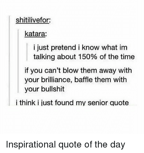 Memes, Senior Quotes, and Bullshit: shitilivefor:  katara:  i just pretend i know what im  talking about 150% of the time  if you can't blow them away with  your brilliance, baffle them with  your bullshit  i think i just found my senior quote Inspirational quote of the day