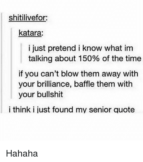 Memes, Senior Quotes, and 🤖: shitilivefor:  katara:  i just pretend i know what im  talking about 150% of the time  if you can't blow them away with  your brilliance, baffle them with  your bullshit  i think i just found my senior quote Hahaha