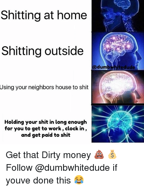 Clock, Money, and Shit: Shitting at home  Shitting outside  @dumbwhitedude  Using your neighbors house to shit  Holding your shit in long enough  for you to get to work, clock in,  and get paid to shit Get that Dirty money 💩 💰 Follow @dumbwhitedude if youve done this 😂