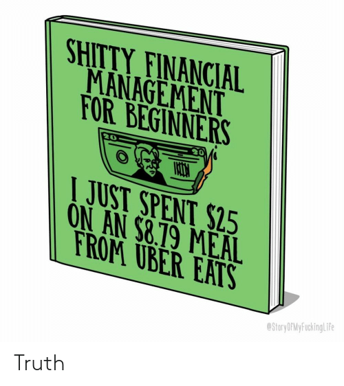 Truthful: SHITTY FINANCIAL  MANAGEMENT  FOR BEGINNERS  20  JUST SPENT $25  ON AN $8.19 MEAL  ROM UBER EATS  StoryOPMy FuckingLife Truth