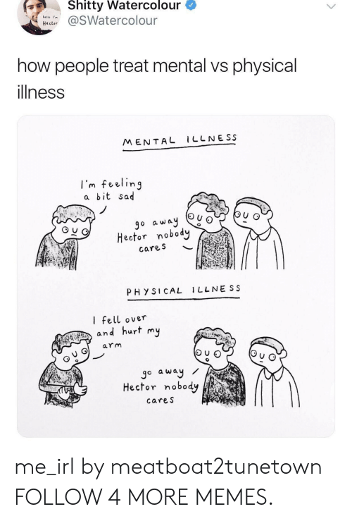 Dank, Memes, and Reddit: Shitty Watercolour  @SWatercolour  helio I'm  how  people treat mental vs physical  illness  MENTAL LLNESS  I'm feeling  a bit sad  bu  go away  Hector nobody  cares  PHYSICAL 1LLNE SS  I fell over  and hurt my  arm  go away  Hector nobody  cares me_irl by meatboat2tunetown FOLLOW 4 MORE MEMES.
