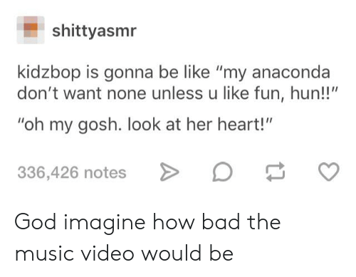 """Anaconda, Bad, and Be Like: shittyasmr  kidzbop is gonna be like """"my anaconda  don't want none unless u like fun, hun!!""""  """"oh my gosh. look at her heart!""""  336,426 notes God imagine how bad the music video would be"""