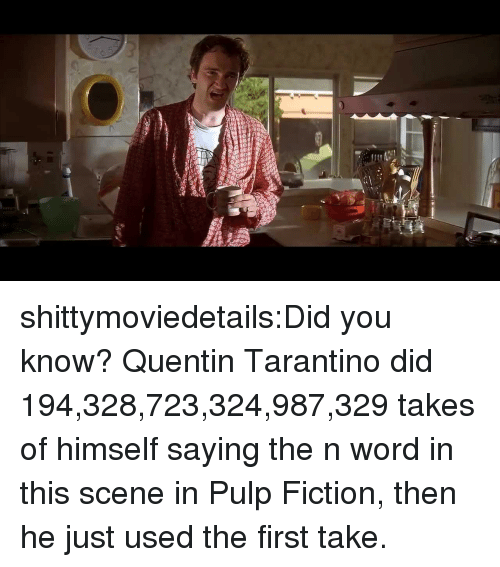 Pulp Fiction, Tumblr, and Blog: shittymoviedetails:Did you know? Quentin Tarantino did 194,328,723,324,987,329 takes of himself saying the n word in this scene in Pulp Fiction, then he just used the first take.
