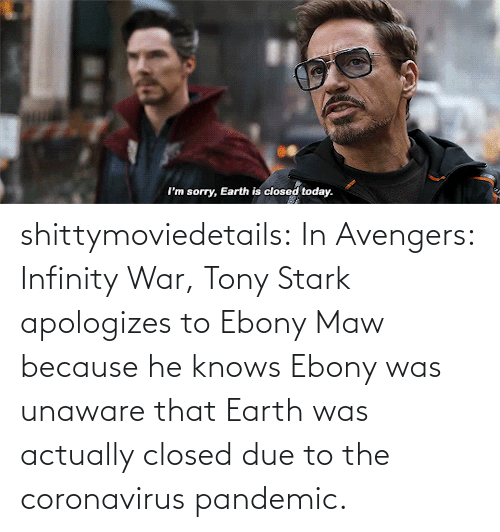 Avengers: shittymoviedetails:  In Avengers: Infinity War, Tony Stark apologizes to Ebony Maw because he knows Ebony was unaware that Earth was actually closed due to the coronavirus pandemic.
