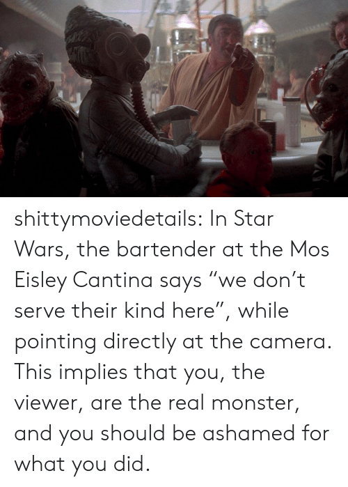 "Monster, Star Wars, and Target: shittymoviedetails:  In Star Wars, the bartender at the Mos Eisley Cantina says ""we don't serve their kind here"", while pointing directly at the camera. This implies that you, the viewer, are the real monster, and you should be ashamed for what you did."
